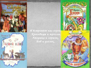 И встретят нас герои: Красавицы и тролли, Лягушка и горшок, Боб и уголек.