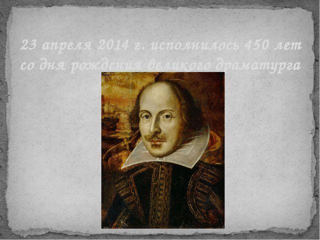23 апреля 2014 г. исполнилось 450 лет со дня рождения великого драматурга