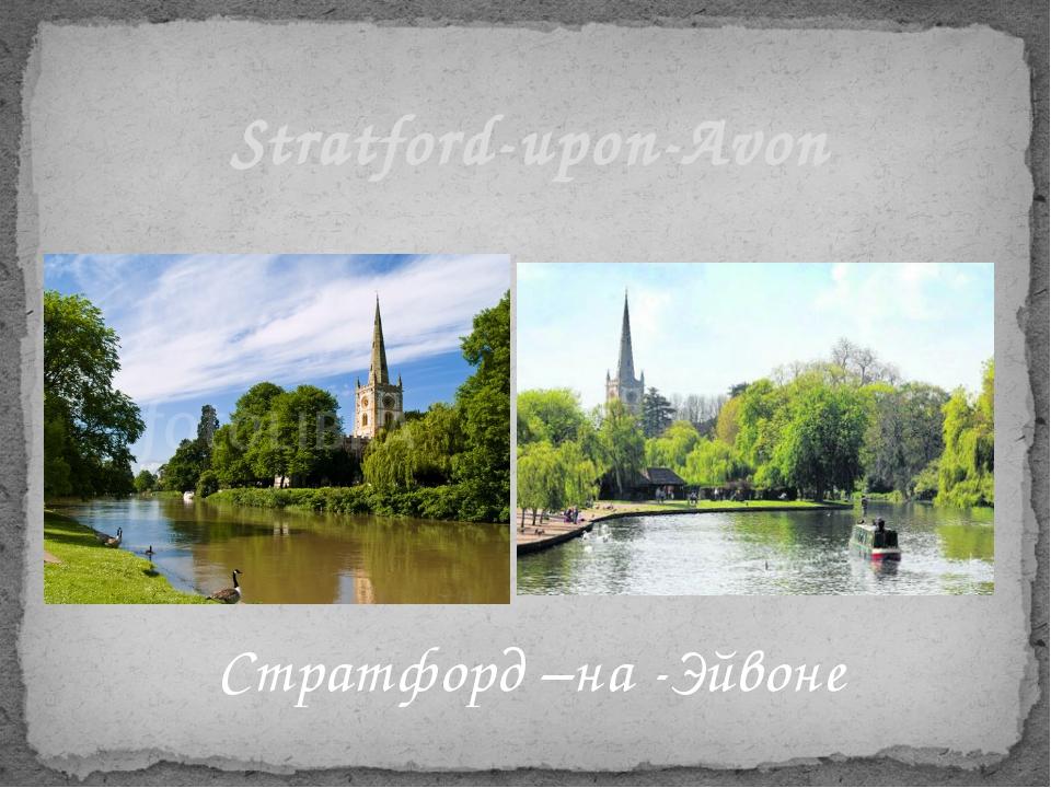 Стратфорд –на -Эйвоне Stratford-upon-Avon