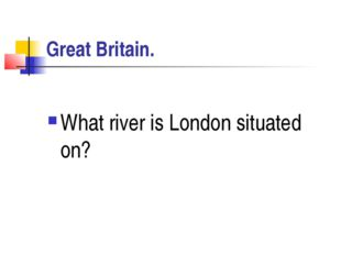 Great Britain. What river is London situated on?