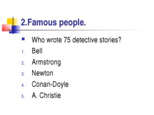 2.Famous people. Who wrote 75 detective stories? Bell Armstrong Newton Conan-