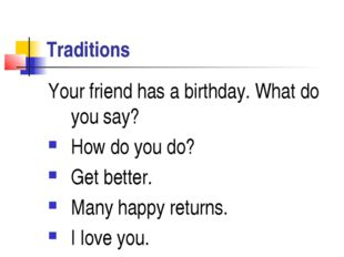 Traditions Your friend has a birthday. What do you say? How do you do? Get be