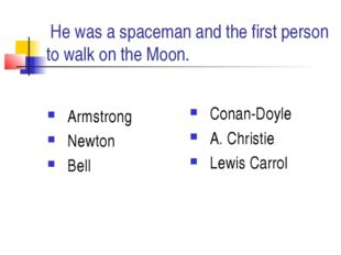 He was a spaceman and the first person to walk on the Moon. Armstrong Newton
