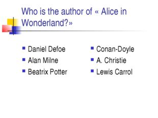 Who is the author of « Alice in Wonderland?» Daniel Defoe Alan Milne Beatrix