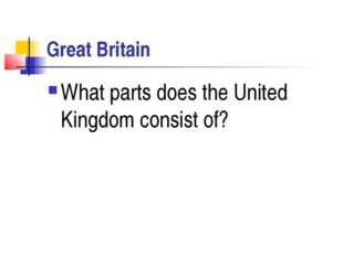 Great Britain What parts does the United Kingdom consist of?