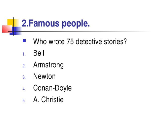 2.Famous people. Who wrote 75 detective stories? Bell Armstrong Newton Conan-...