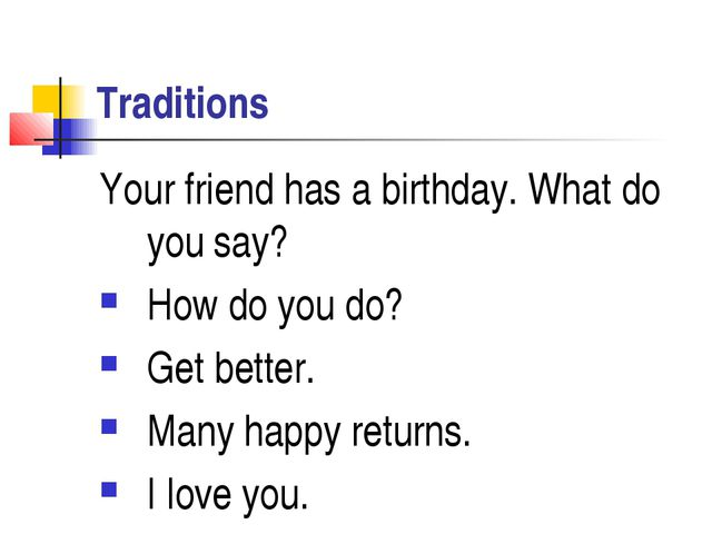 Traditions Your friend has a birthday. What do you say? How do you do? Get be...