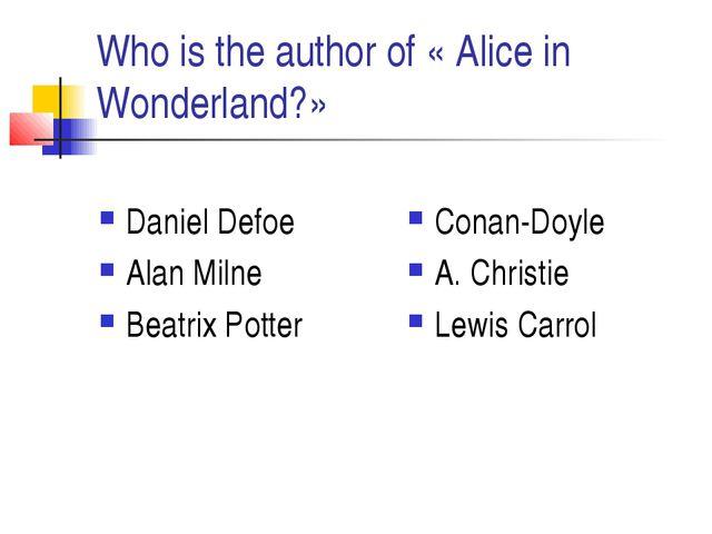 Who is the author of « Alice in Wonderland?» Daniel Defoe Alan Milne Beatrix...
