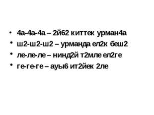 4а-4а-4а – 2й62 киттек урман4а ш2-ш2-ш2 – урманда ел2к беш2 ле-ле-ле – нинд2