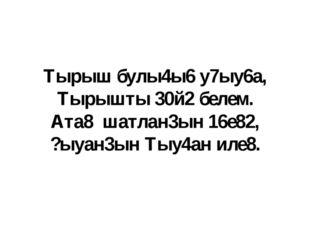 Тырыш булы4ы6 у7ыу6а, Тырышты 30й2 белем. Ата8 шатлан3ын 16е82, ?ыуан3ын Тыу4