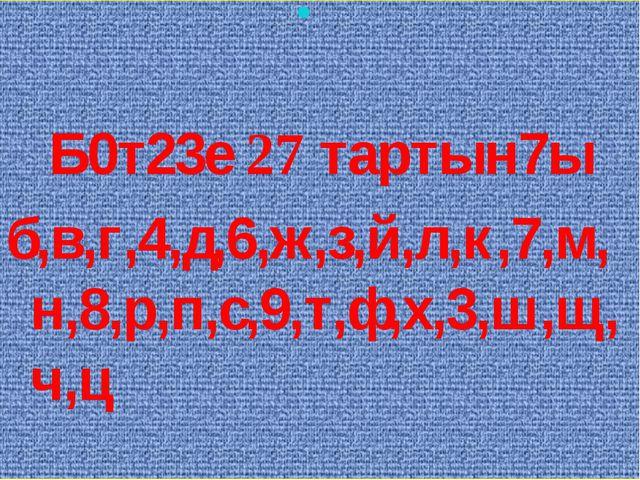 Б0т23е 27 тартын7ы б,в,г,4,д,6,ж,з,й,л,к,7,м,н,8,р,п,с,9,т,ф,х,3,ш,щ,ч,ц