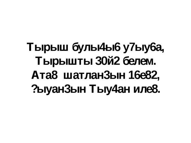 Тырыш булы4ы6 у7ыу6а, Тырышты 30й2 белем. Ата8 шатлан3ын 16е82, ?ыуан3ын Тыу4...