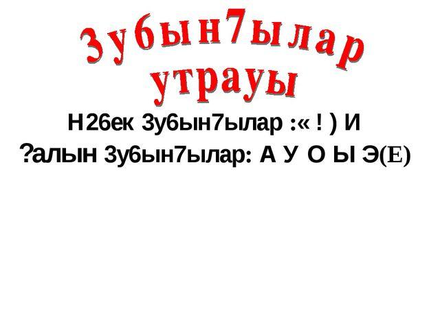 Н26ек 3у6ын7ылар :« ! ) И ?алын 3у6ын7ылар: А У О Ы Э(Е)
