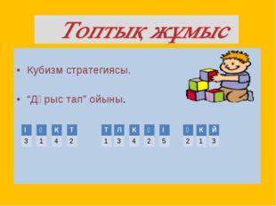 "Кубизм стратегиясы. ""Дұрыс тап"" ойыны. І 3 Ү 1 К 4 Т 2 Т 1 Л 3 К 4 Ү 2 Й 3 К"