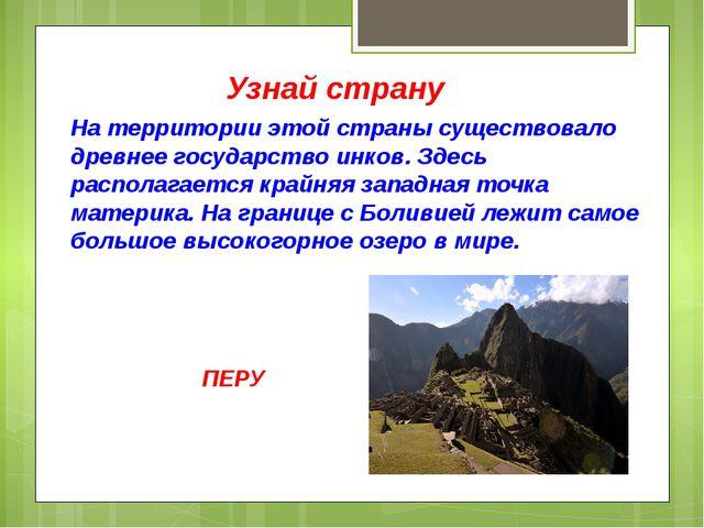 Узнай страну На территории этой страны существовало древнее государство инков...