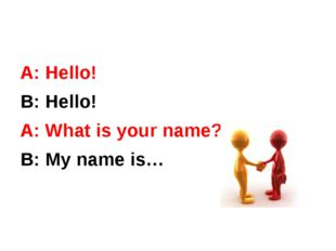 А: Hello! В: Hello! А: What is your name? В: My name is…