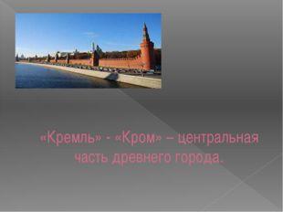 «Кремль» - «Кром» – центральная часть древнего города.