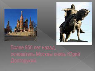 Более 850 лет назад, основатель Москвы князь Юрий Долгорукий.