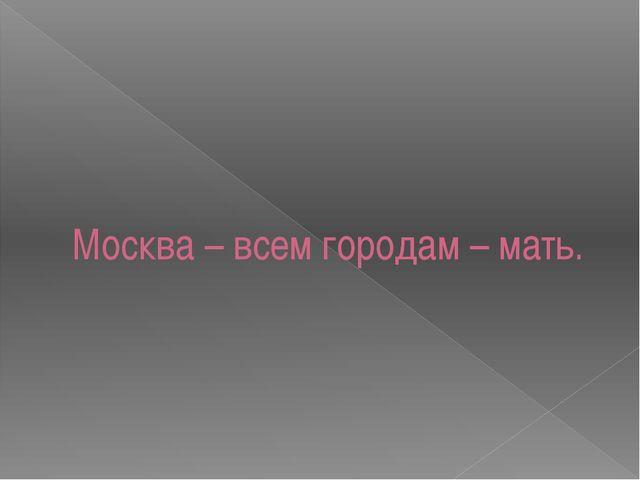 Москва – всем городам – мать.