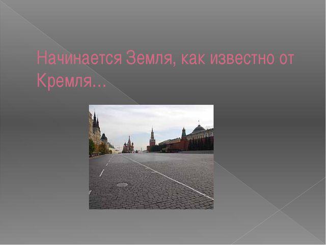 Начинается Земля, как известно от Кремля…