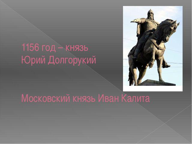 1156 год – князь Юрий Долгорукий Московский князь Иван Калита
