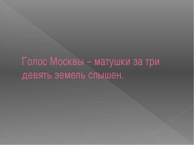 Голос Москвы – матушки за три девять земель слышен.