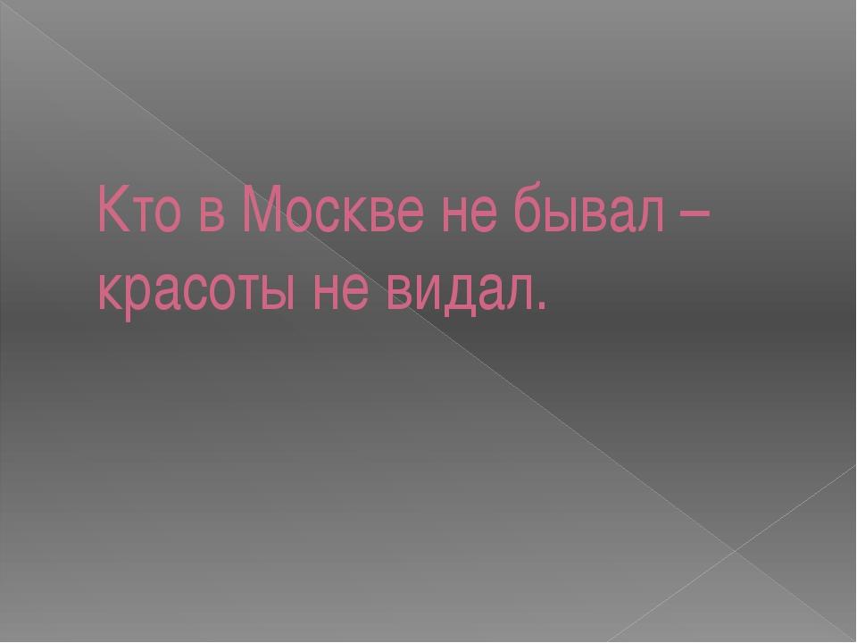 Кто в Москве не бывал – красоты не видал.
