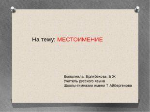 Выполнила: Ерлибекова .Б Ж Учитель русского языка Школы-гимназии имени Т Айбе