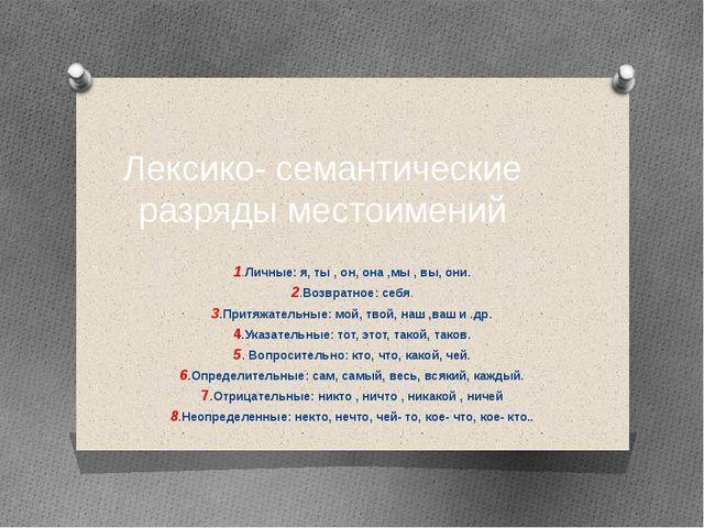 Лексико- семантические разряды местоимений 1.Личные: я, ты , он, она ,мы , вы...
