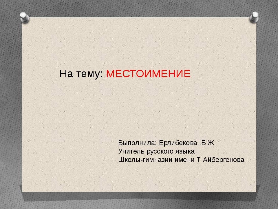 Выполнила: Ерлибекова .Б Ж Учитель русского языка Школы-гимназии имени Т Айбе...