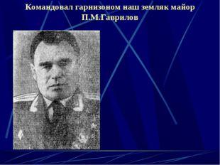 Командовал гарнизоном наш земляк майор П.М.Гаврилов