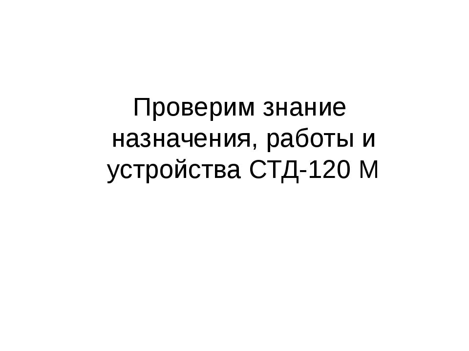Проверим знание назначения, работы и устройства СТД-120 М