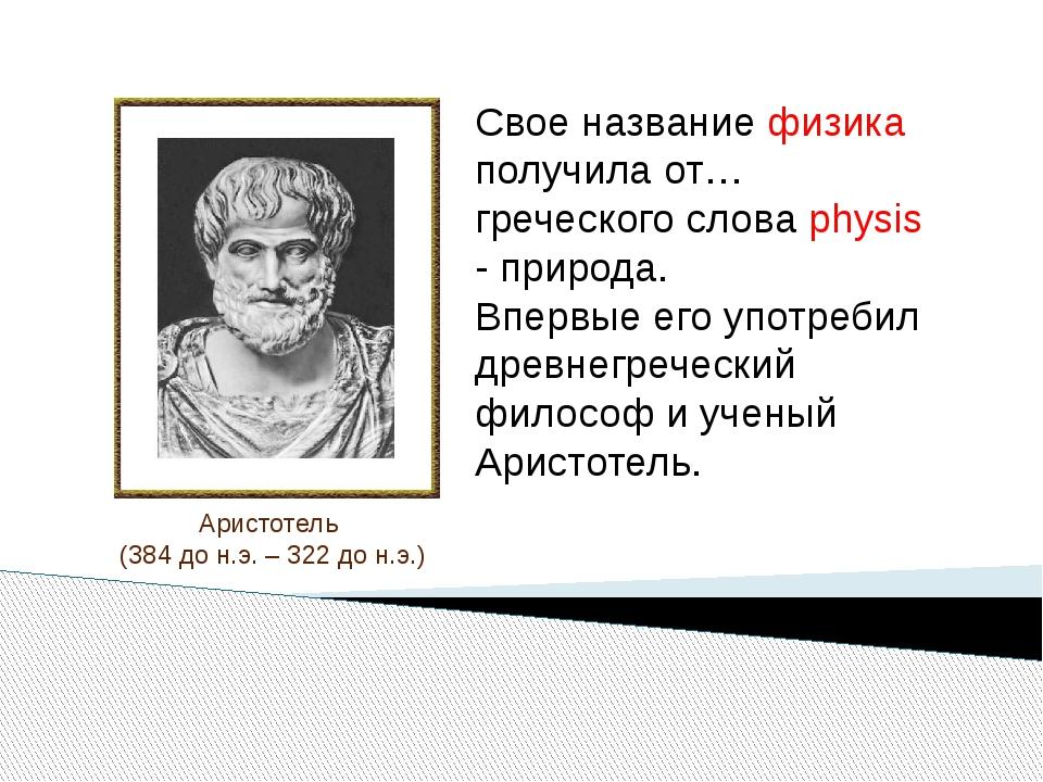 Аристотель (384 до н.э. – 322 до н.э.) Свое название физика получила от… гре...