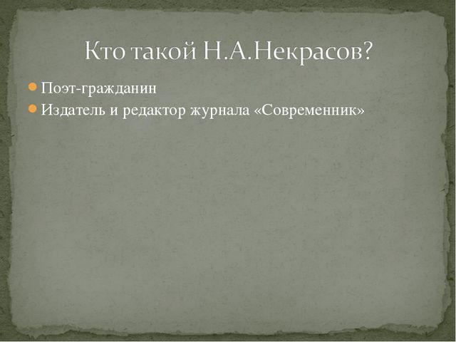 Поэт-гражданин Издатель и редактор журнала «Современник»