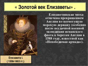 Елизаветинская эпоха отмечена превращением Англии во всемогущую морскую д