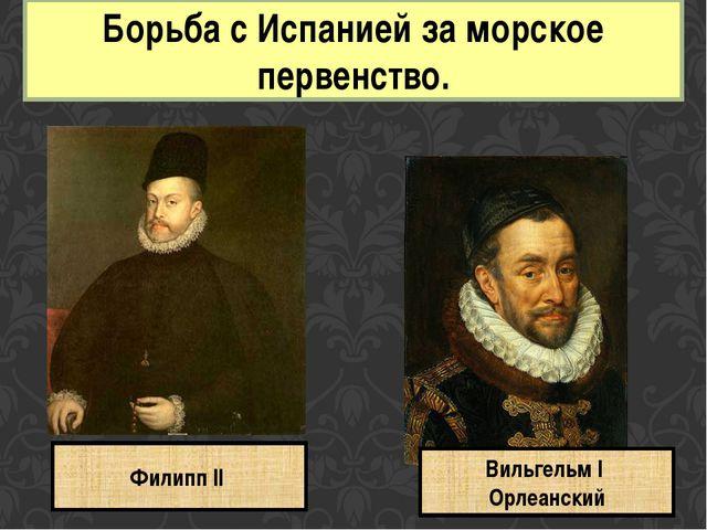 Борьба с Испанией за морское первенство. Филипп II Вильгельм I Орлеанский
