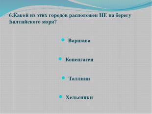 6.Какой из этих городов расположен НЕ на берегу Балтийского моря? Варшава Коп