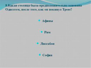 8.Какая столица была предположительно основана Одиссеем, после того, как он п