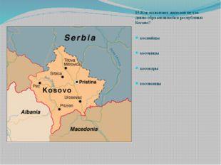 15.Как называют жителей не так давно образовавшейся республики Косово? косний