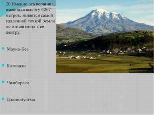 20.Именно эта вершина, имеющая высоту 6267 метров, является самой удаленной т