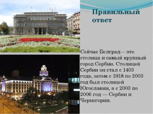 Правильный ответ Сейчас Белград— это столица и самый крупный город Сербии. Ст