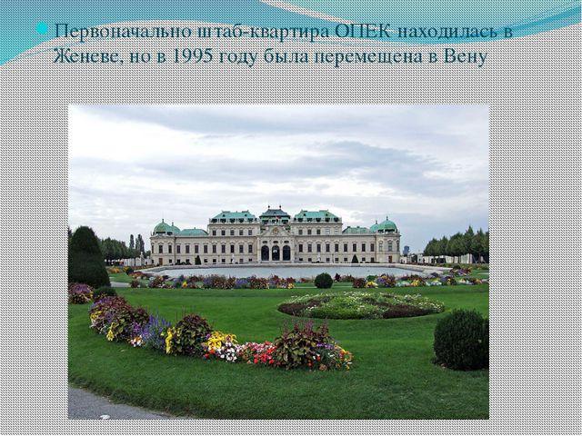 Первоначально штаб-квартира ОПЕК находилась в Женеве, но в 1995 году была пер...