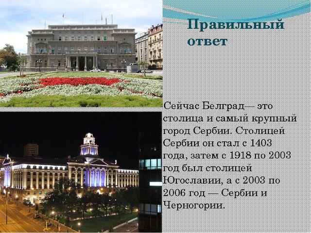 Правильный ответ Сейчас Белград— это столица и самый крупный город Сербии. Ст...