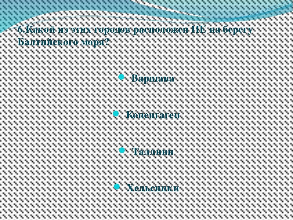 6.Какой из этих городов расположен НЕ на берегу Балтийского моря? Варшава Коп...