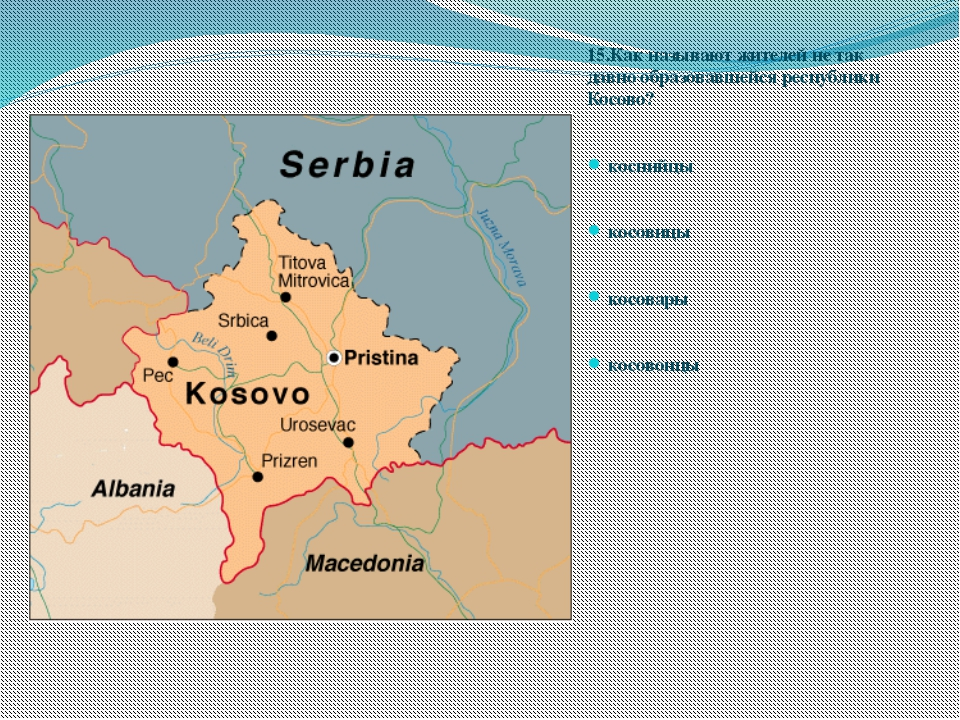 15.Как называют жителей не так давно образовавшейся республики Косово? косний...