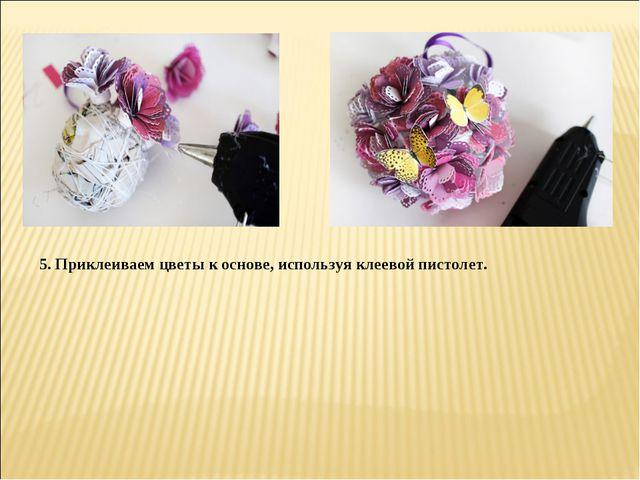 5. Приклеиваем цветы к основе, используя клеевой пистолет.