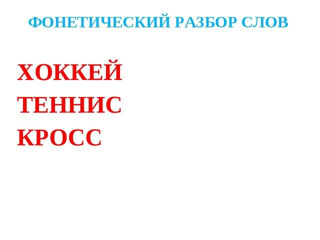 ФОНЕТИЧЕСКИЙ РАЗБОР СЛОВ ХОККЕЙ ТЕННИС КРОСС