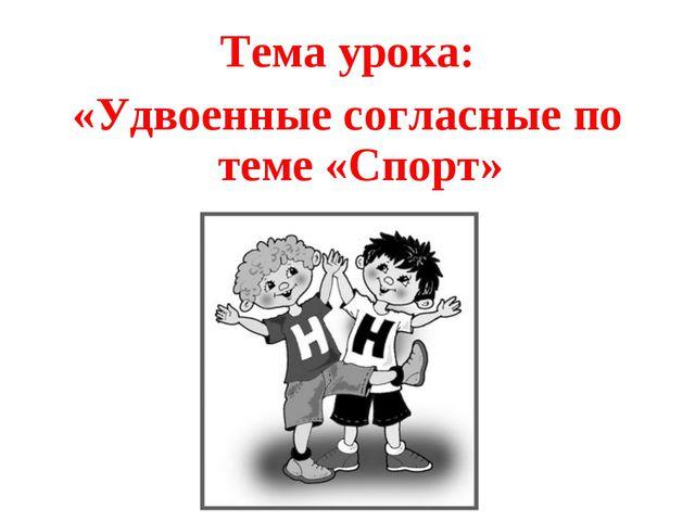 Тема урока: «Удвоенные согласные по теме «Спорт»
