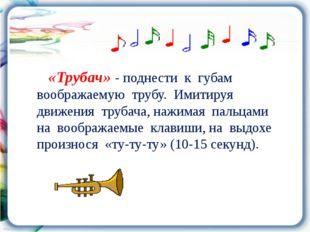 «Трубач» - поднести к губам воображаемую трубу. Имитируя движения трубача, н