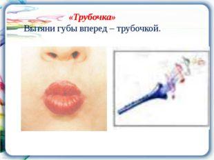«Трубочка» Вытяни губы вперед – трубочкой.